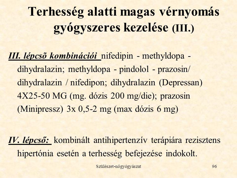 Szülészet-nőgyógyászat96 Terhesség alatti magas vérnyomás gyógyszeres kezelése (III.) III. lépcsõ kombinációi nifedipin - methyldopa - dihydralazin; m