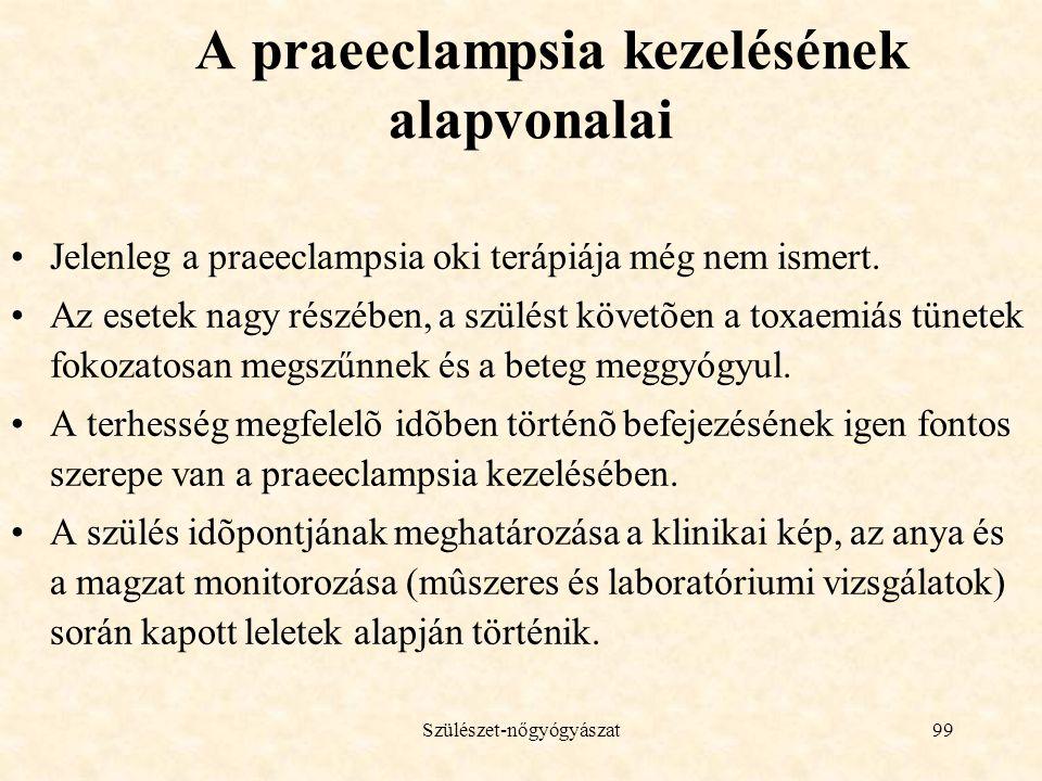 Szülészet-nőgyógyászat99 A praeeclampsia kezelésének alapvonalai •Jelenleg a praeeclampsia oki terápiája még nem ismert. •Az esetek nagy részében, a s
