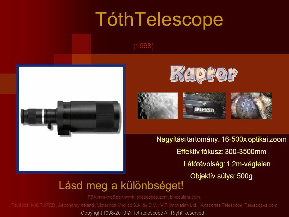 TóthTelescope Lásd meg a különbséget! Copyright 1998-2010 © Tothtelescope All Right Reserved Fő kereskedő partnerek: telescopes.com, binoculars.com, T