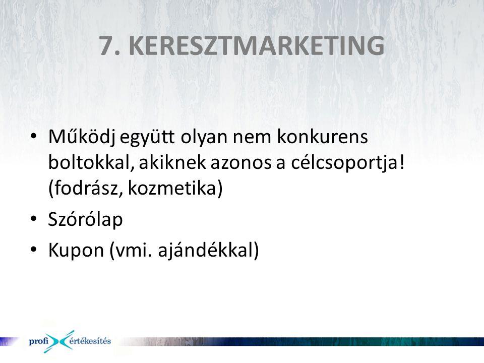 7. KERESZTMARKETING • Működj együtt olyan nem konkurens boltokkal, akiknek azonos a célcsoportja! (fodrász, kozmetika) • Szórólap • Kupon (vmi. ajándé