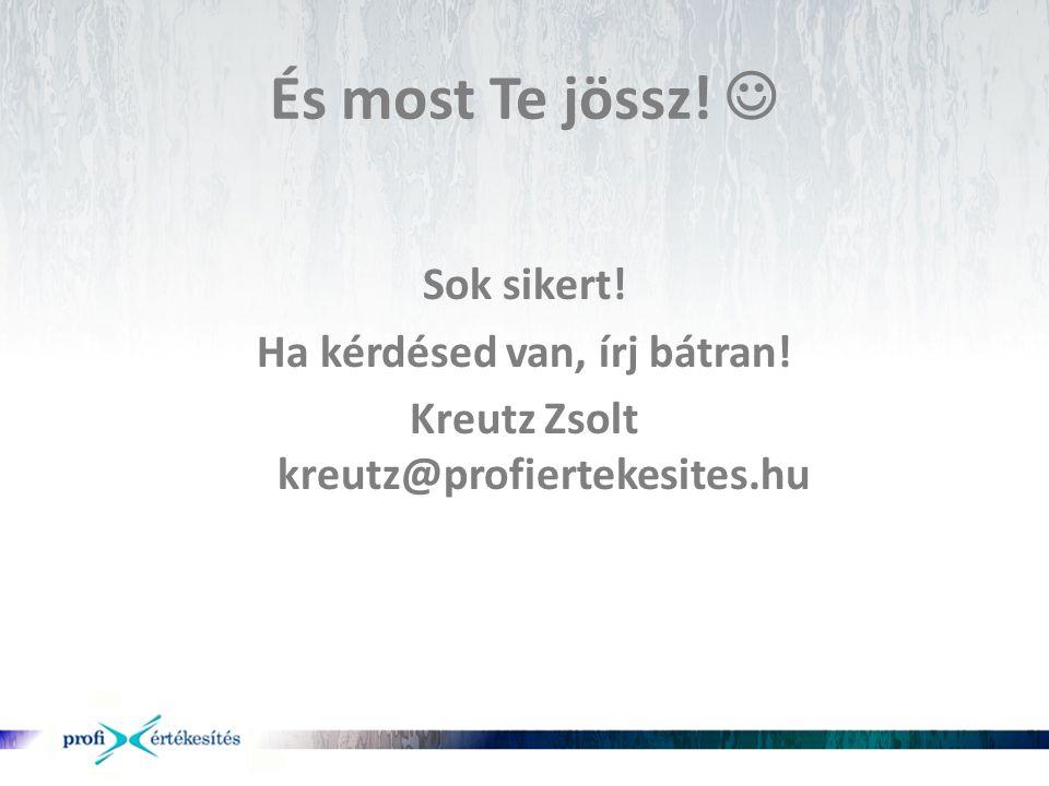 És most Te jössz!  Sok sikert! Ha kérdésed van, írj bátran! Kreutz Zsolt kreutz@profiertekesites.hu