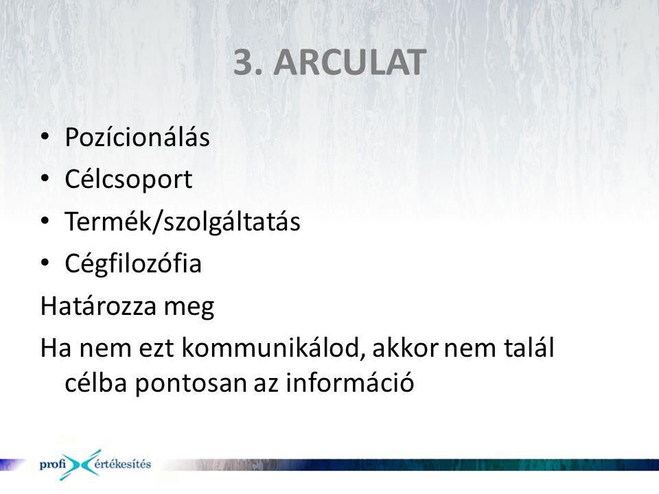 3. ARCULAT • Pozícionálás • Célcsoport • Termék/szolgáltatás • Cégfilozófia Határozza meg Ha nem ezt kommunikálod, akkor nem talál célba pontosan az i