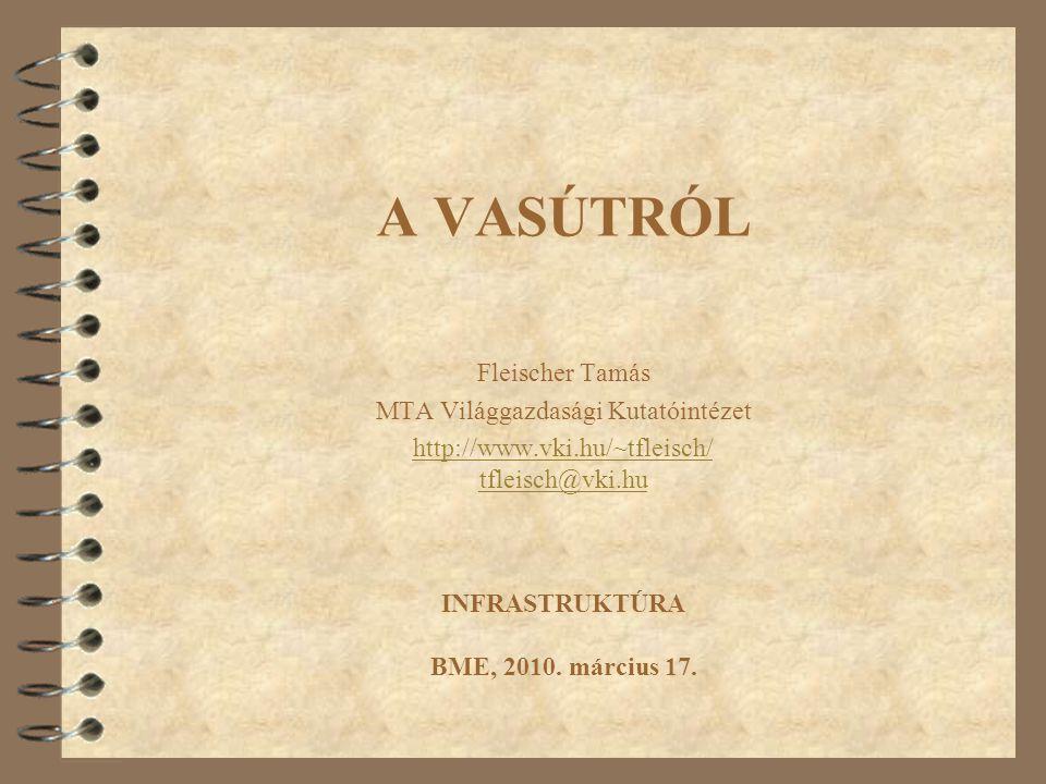 A VASÚTRÓL Fleischer Tamás MTA Világgazdasági Kutatóintézet http://www.vki.hu/~tfleisch/ tfleisch@vki.hu INFRASTRUKTÚRA BME, 2010. március 17.