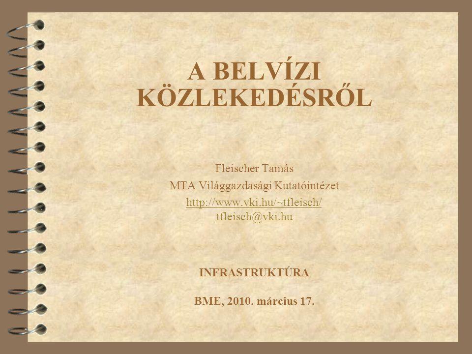 A BELVÍZI KÖZLEKEDÉSRŐL Fleischer Tamás MTA Világgazdasági Kutatóintézet http://www.vki.hu/~tfleisch/ tfleisch@vki.hu INFRASTRUKTÚRA BME, 2010. márciu