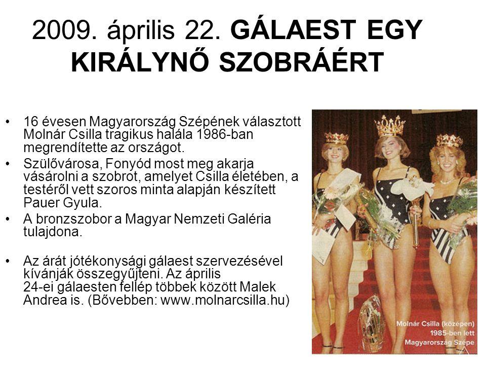 2009. április 22. GÁLAEST EGY KIRÁLYNŐ SZOBRÁÉRT •16 évesen Magyarország Szépének választott Molnár Csilla tragikus halála 1986-ban megrendítette az o