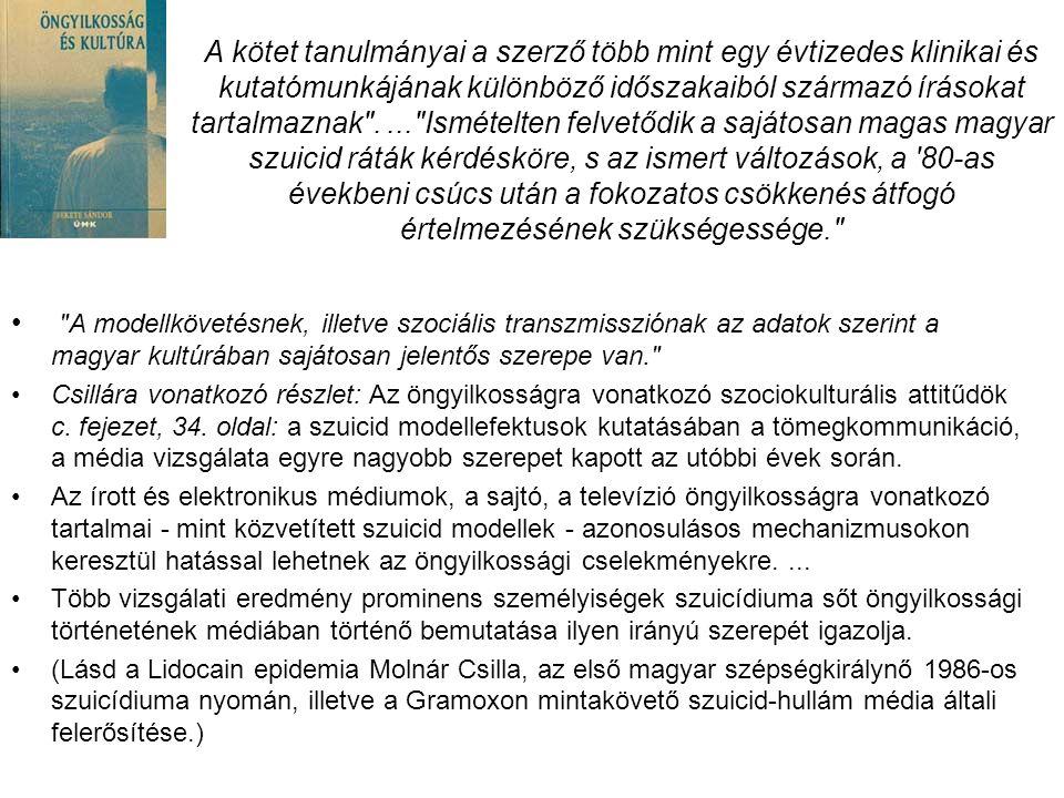 A kötet tanulmányai a szerző több mint egy évtizedes klinikai és kutatómunkájának különböző időszakaiból származó írásokat tartalmaznak .... Ismételten felvetődik a sajátosan magas magyar szuicid ráták kérdésköre, s az ismert változások, a 80-as évekbeni csúcs után a fokozatos csökkenés átfogó értelmezésének szükségessége. • A modellkövetésnek, illetve szociális transzmissziónak az adatok szerint a magyar kultúrában sajátosan jelentős szerepe van. •Csillára vonatkozó részlet: Az öngyilkosságra vonatkozó szociokulturális attitűdök c.