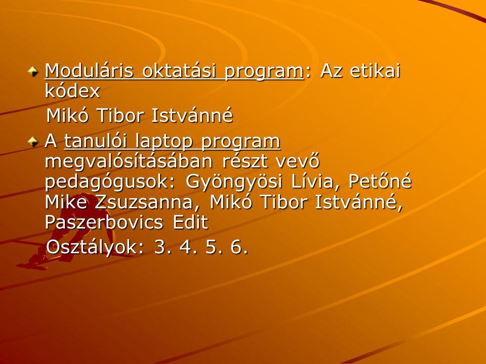 Moduláris oktatási program: Az etikai kódex Mikó Tibor Istvánné Mikó Tibor Istvánné A tanulói laptop program megvalósításában részt vevő pedagógusok: