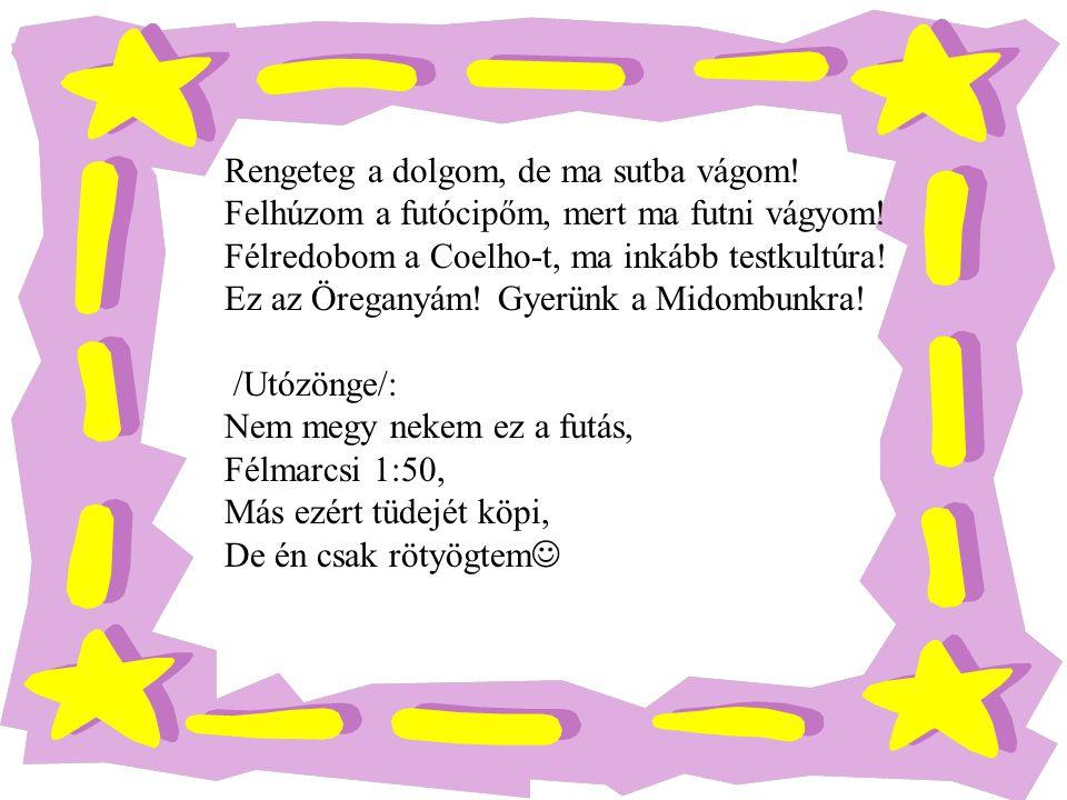 Rengeteg a dolgom, de ma sutba vágom! Felhúzom a futócipőm, mert ma futni vágyom! Félredobom a Coelho-t, ma inkább testkultúra! Ez az Öreganyám! Gyerü