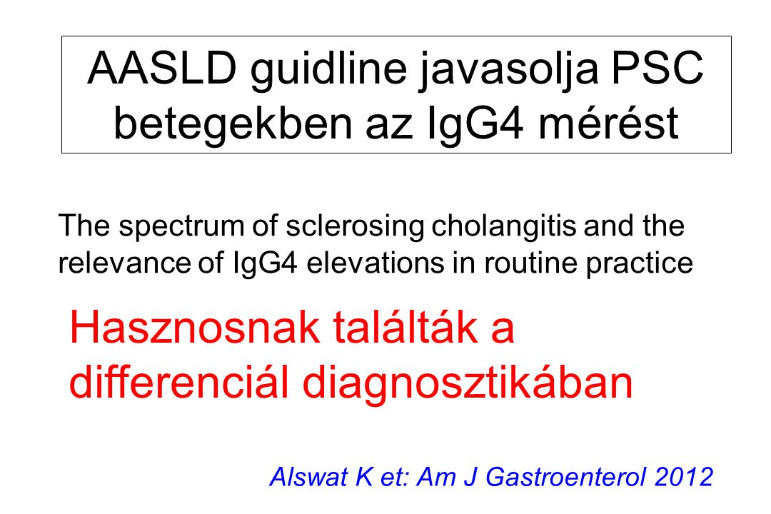 The spectrum of sclerosing cholangitis and the relevance of IgG4 elevations in routine practice AASLD guidline javasolja PSC betegekben az IgG4 mérést