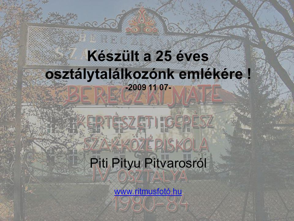 Készült a 25 éves osztálytalálkozónk emlékére ! -2009 11 07- Piti Pityu Pitvarosról www.ritmusfotó.hu
