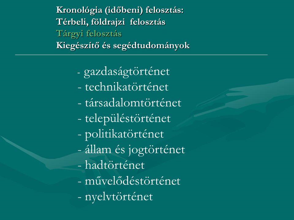 Kronológia (időbeni) felosztás: Térbeli, földrajzi felosztás Tárgyi felosztás Kiegészítő és segédtudományok - gazdaságtörténet - technikatörténet - tá