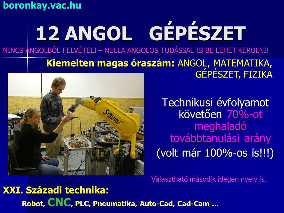 12 ANGOL GÉPÉSZET Technikusi évfolyamot követően 70%-ot meghaladó továbbtanulási arány (volt már 100%-os is!!!) XXI. Századi technika: Robot, CNC, PLC