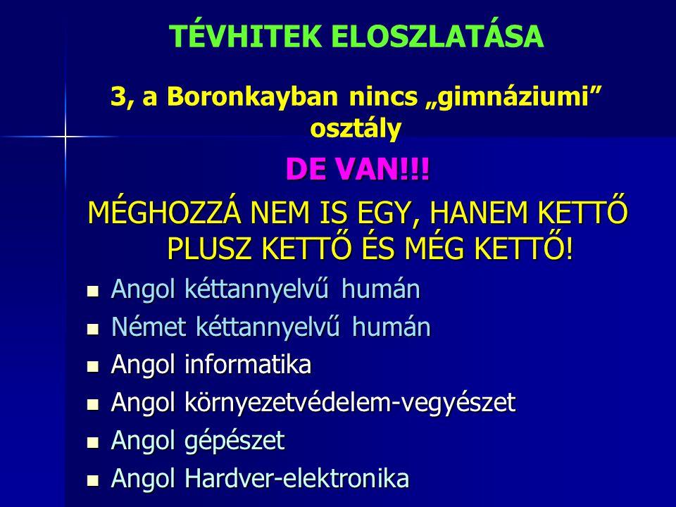 """3, a Boronkayban nincs """"gimnáziumi"""" osztály DE VAN!!! MÉGHOZZÁ NEM IS EGY, HANEM KETTŐ PLUSZ KETTŐ ÉS MÉG KETTŐ!  Angol kéttannyelvű humán  Német ké"""