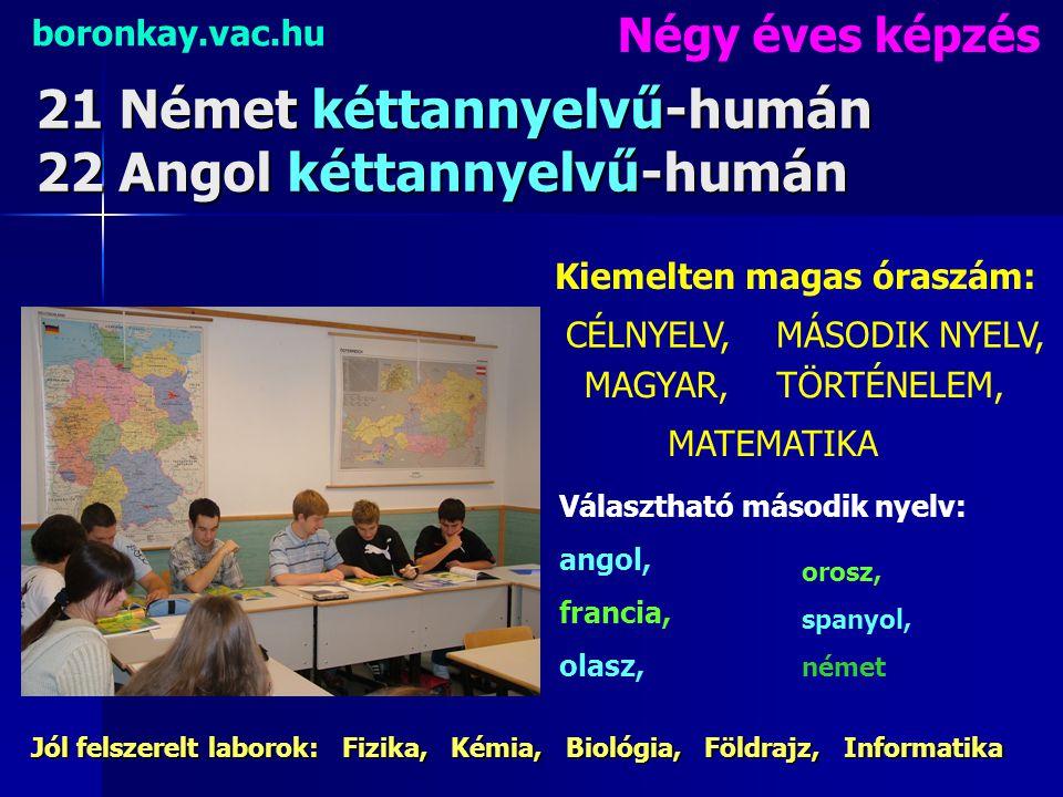 21 Német kéttannyelvű-humán 22 Angol kéttannyelvű-humán boronkay.vac.hu Négy éves képzés Kiemelten magas óraszám: Választható második nyelv: angol, fr