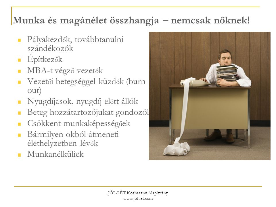 JÓL-LÉT Közhasznú Alapítvány www.jol-let.com Munka és magánélet összhangja – nemcsak nőknek! Pályakezd ő k, továbbtanulni szándékozók Építkez ő k MBA-