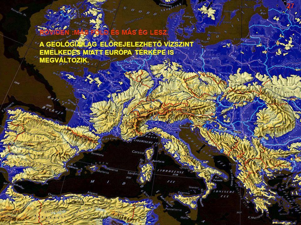 RÖVIDEN :MÁS FÖLD ÉS MÁS ÉG LESZ. A GEOLÓGIAILAG ELŐREJELEZHETŐ VÍZSZINT EMELKEDÉS MIATT EURÓPA TÉRKÉPE IS MEGVÁLTOZIK. 27