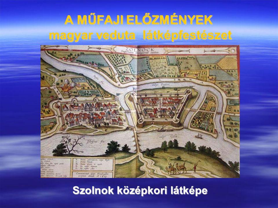 A MŰFAJI ELŐZMÉNYEK magyar veduta látképfestészet Szolnok középkori látképe