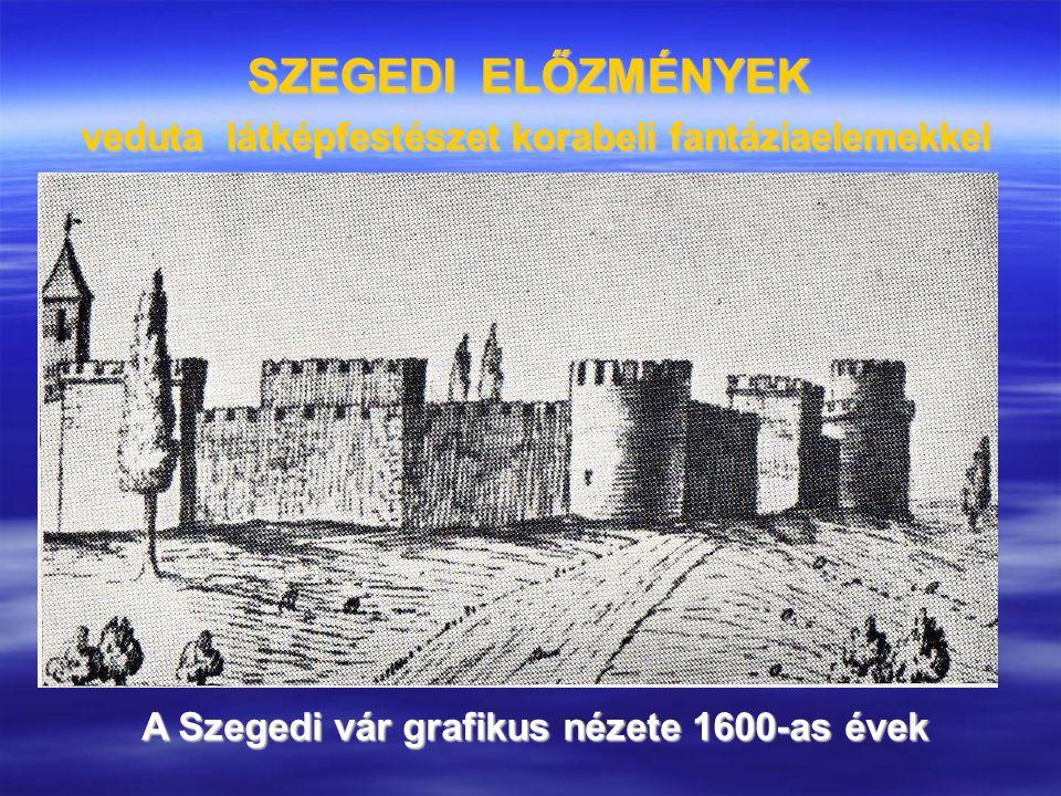 SZEGEDI ELŐZMÉNYEK veduta látképfestészet korabeli fantáziaelemekkel A Szegedi vár grafikus nézete 1600-as évek