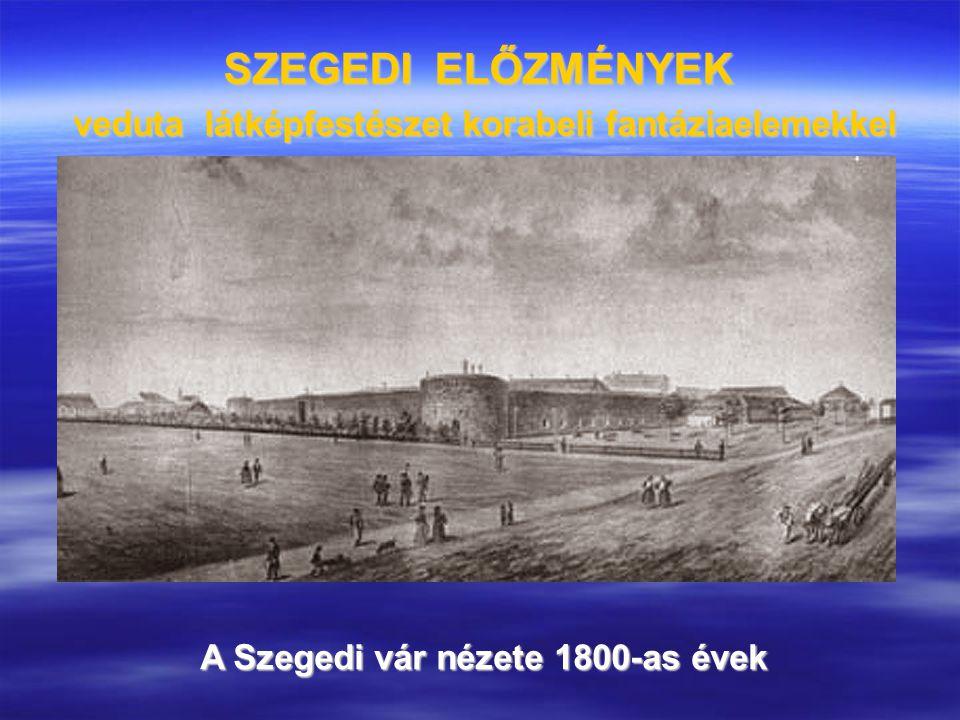 SZEGEDI ELŐZMÉNYEK veduta látképfestészet korabeli fantáziaelemekkel A Szegedi vár nézete 1800-as évek