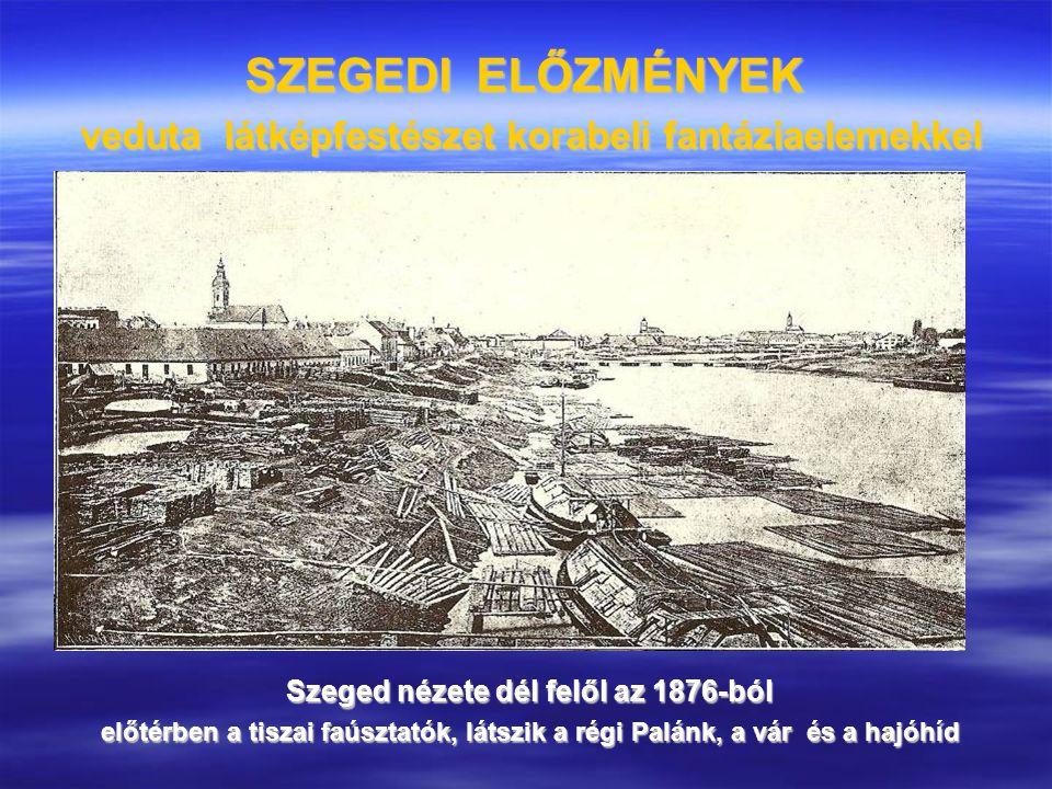 SZEGEDI ELŐZMÉNYEK veduta látképfestészet korabeli fantáziaelemekkel Szeged nézete dél felől az 1876-ból előtérben a tiszai faúsztatók, látszik a régi