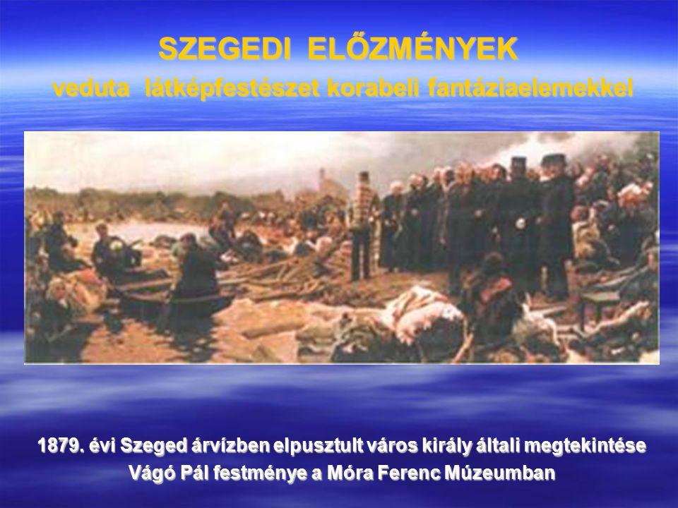 SZEGEDI ELŐZMÉNYEK veduta látképfestészet korabeli fantáziaelemekkel 1879. évi Szeged árvízben elpusztult város király általi megtekintése Vágó Pál fe