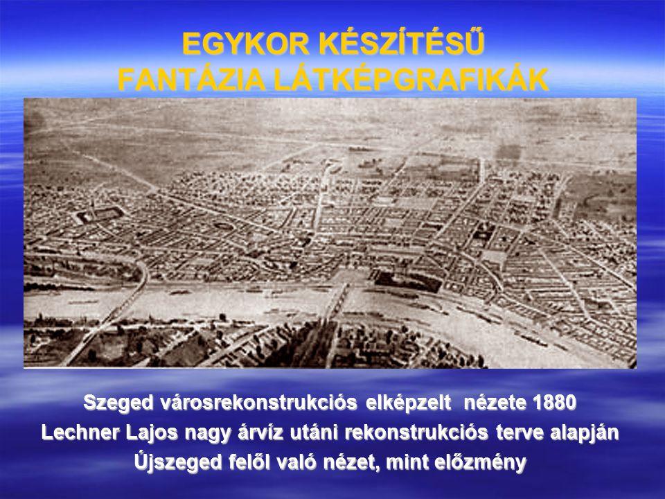 EGYKOR KÉSZÍTÉSŰ FANTÁZIA LÁTKÉPGRAFIKÁK Szeged városrekonstrukciós elképzelt nézete 1880 Lechner Lajos nagy árvíz utáni rekonstrukciós terve alapján