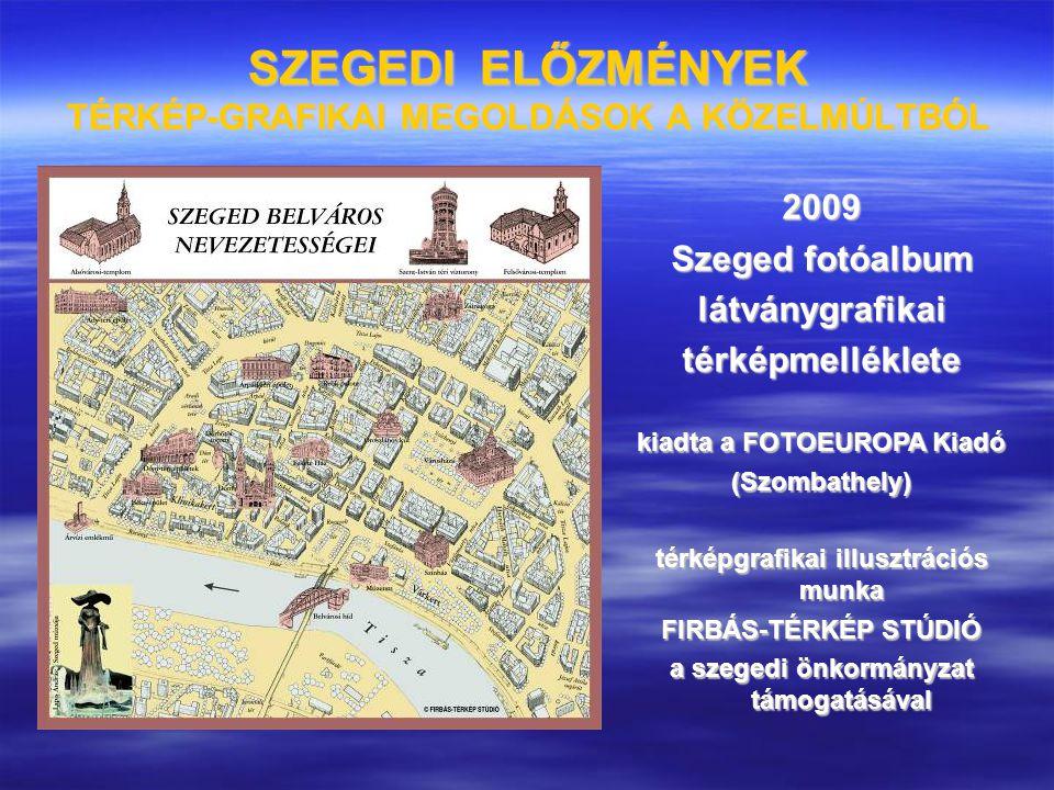 SZEGEDI ELŐZMÉNYEK TÉRKÉP-GRAFIKAI MEGOLDÁSOK A KÖZELMÚLTBÓL 2009 Szeged fotóalbum látványgrafikaitérképmelléklete kiadta a FOTOEUROPA Kiadó (Szombath