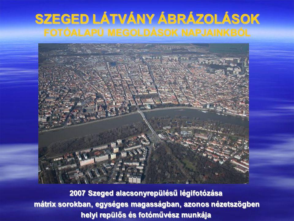 SZEGED LÁTVÁNY ÁBRÁZOLÁSOK FOTÓALAPÚ MEGOLDÁSOK NAPJAINKBÓL 2007 Szeged alacsonyrepülésű légifotózása mátrix sorokban, egységes magasságban, azonos né