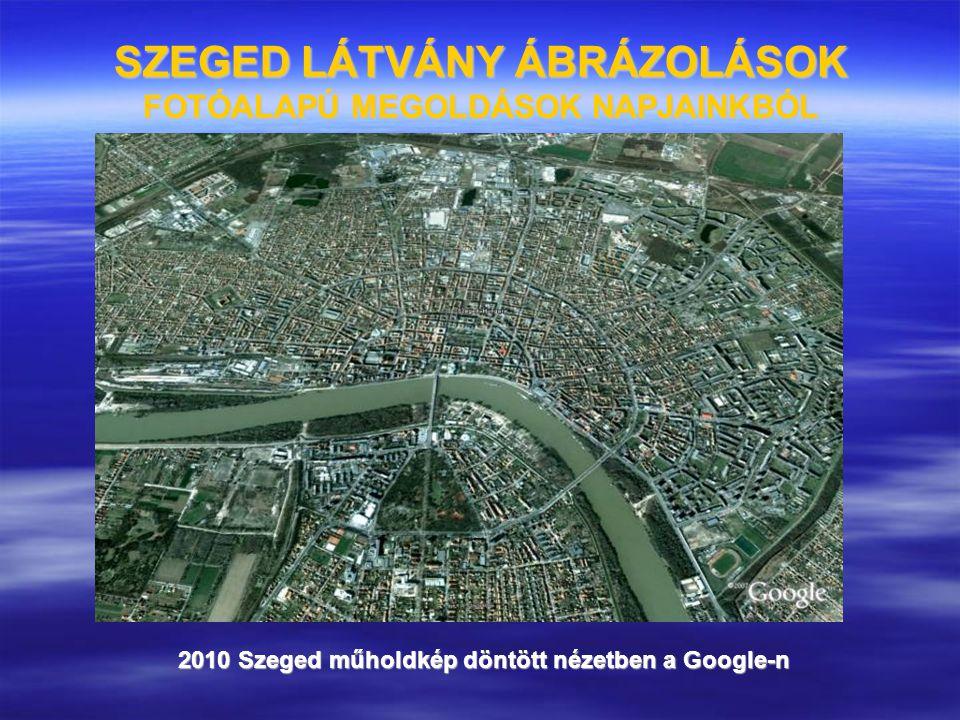 SZEGED LÁTVÁNY ÁBRÁZOLÁSOK FOTÓALAPÚ MEGOLDÁSOK NAPJAINKBÓL 2010 Szeged műholdkép döntött nézetben a Google-n