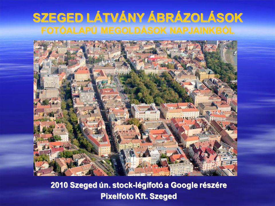 SZEGED LÁTVÁNY ÁBRÁZOLÁSOK FOTÓALAPÚ MEGOLDÁSOK NAPJAINKBÓL 2010 Szeged ún. stock-légifotó a Google részére Pixelfoto Kft. Szeged