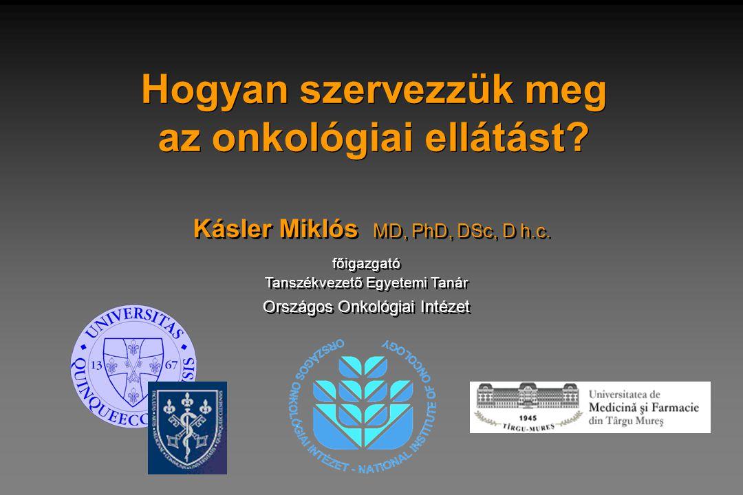 Hogyan szervezzük meg az onkológiai ellátást? Kásler Miklós MD, PhD, DSc, D h.c. főigazgató Tanszékvezető Egyetemi Tanár főigazgató Tanszékvezető Egye