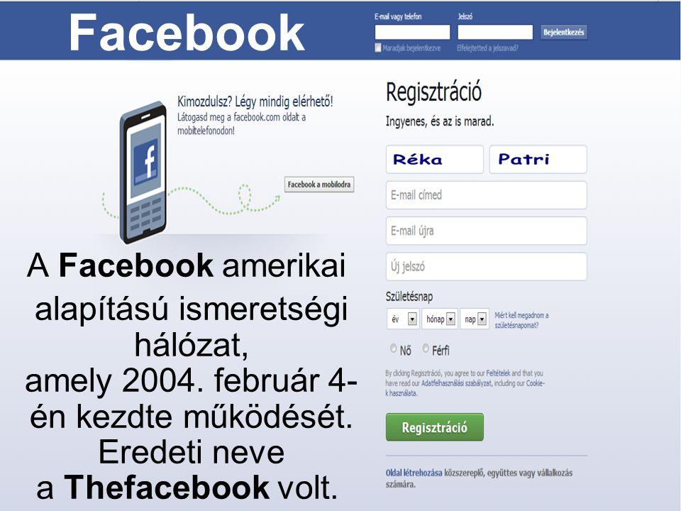 Facebook A Facebook amerikai alapítású ismeretségi hálózat, amely 2004. február 4- én kezdte működését. Eredeti neve a Thefacebook volt.