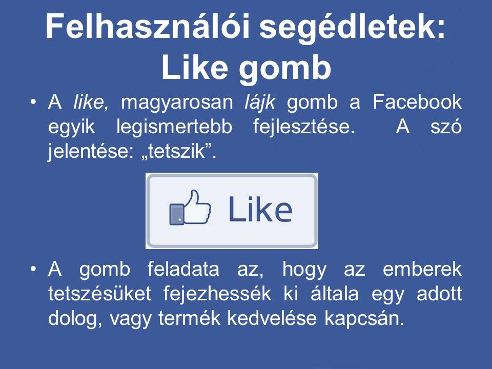 """Felhasználói segédletek: Like gomb •A like, magyarosan lájk gomb a Facebook egyik legismertebb fejlesztése. A szó jelentése: """"tetszik"""". •A gomb felada"""