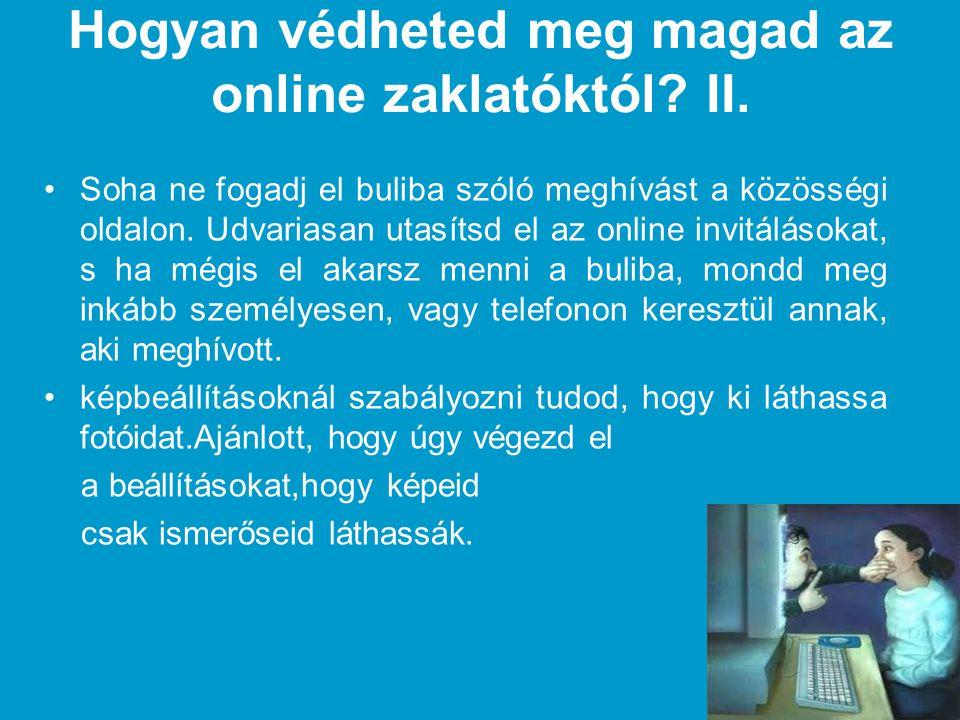 Hogyan védheted meg magad az online zaklatóktól? II. •Soha ne fogadj el buliba szóló meghívást a közösségi oldalon. Udvariasan utasítsd el az online i