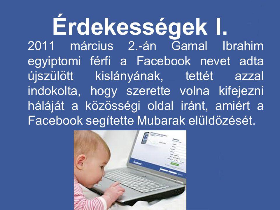 Érdekességek I. 2011 március 2.-án Gamal Ibrahim egyiptomi férfi a Facebook nevet adta újszülött kislányának, tettét azzal indokolta, hogy szerette vo