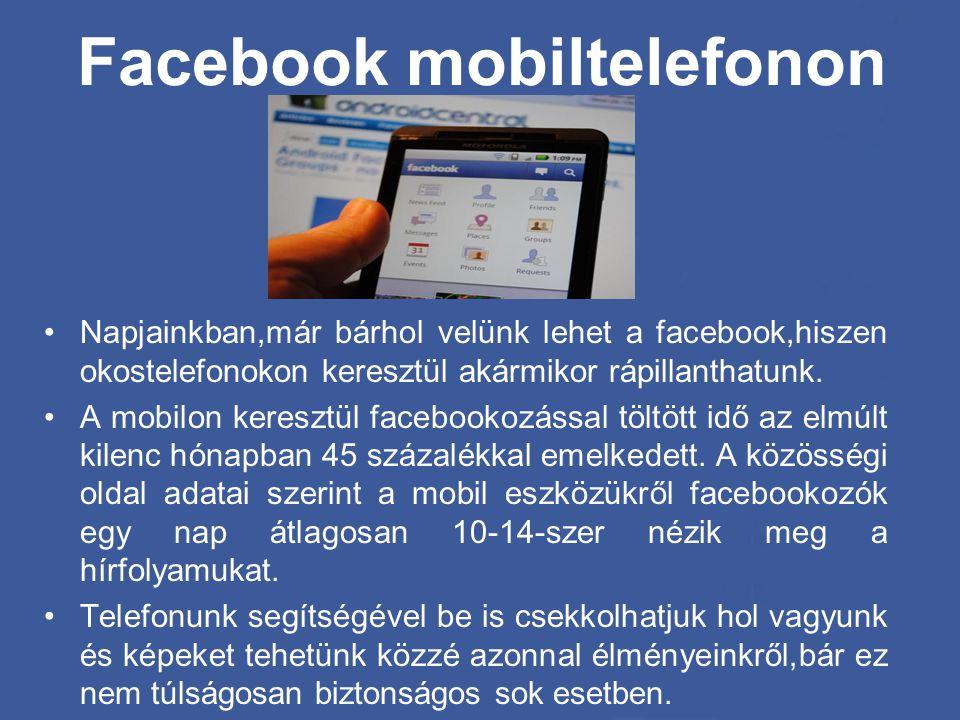 Facebook mobiltelefonon •Napjainkban,már bárhol velünk lehet a facebook,hiszen okostelefonokon keresztül akármikor rápillanthatunk. •A mobilon kereszt