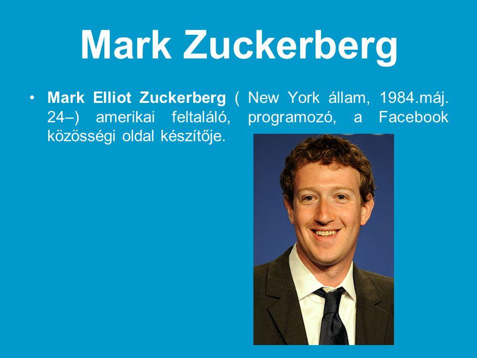 Mark Zuckerberg •Mark Elliot Zuckerberg ( New York állam, 1984.máj. 24–) amerikai feltaláló, programozó, a Facebook közösségi oldal készítője.