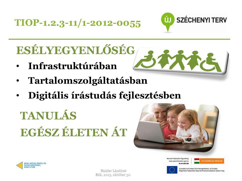 ESÉLYEGYENLŐSÉG • Infrastruktúrában • Tartalomszolgáltatásban • Digitális írástudás fejlesztésben TIOP-1.2.3-11/1-2012-0055 TANULÁS EGÉSZ ÉLETEN ÁT Haizler Lászlóné Bük, 2013.