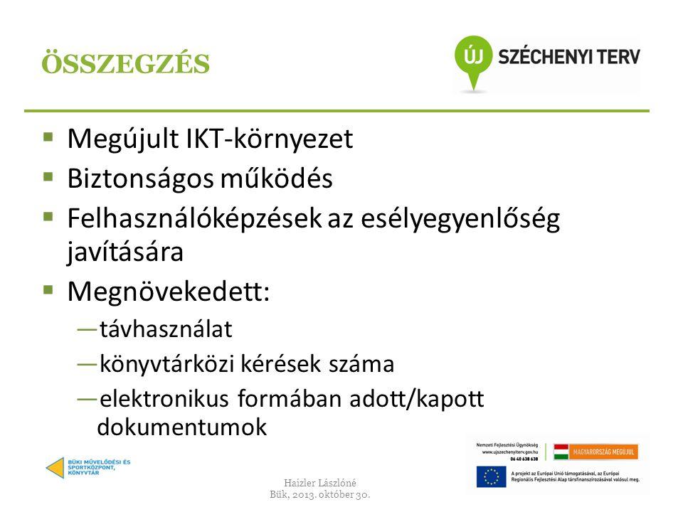  Megújult IKT-környezet  Biztonságos működés  Felhasználóképzések az esélyegyenlőség javítására  Megnövekedett: ―távhasználat ―könyvtárközi kérések száma ―elektronikus formában adott/kapott dokumentumok ÖSSZEGZÉS Haizler Lászlóné Bük, 2013.