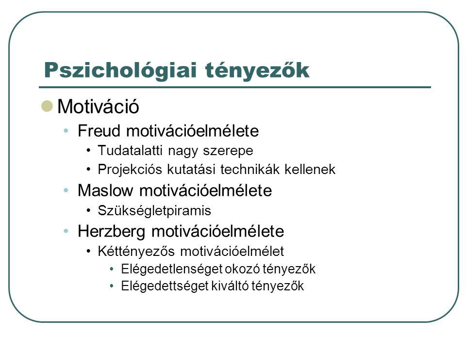 Pszichológiai tényezők  Motiváció •Freud motivációelmélete •Tudatalatti nagy szerepe •Projekciós kutatási technikák kellenek •Maslow motivációelmélet