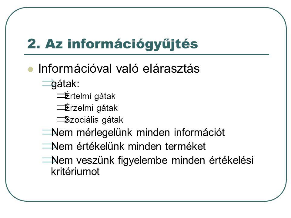 2. Az információgyűjtés  Információval való elárasztás  gátak:  Értelmi gátak  Érzelmi gátak  Szociális gátak  Nem mérlegelünk minden információ