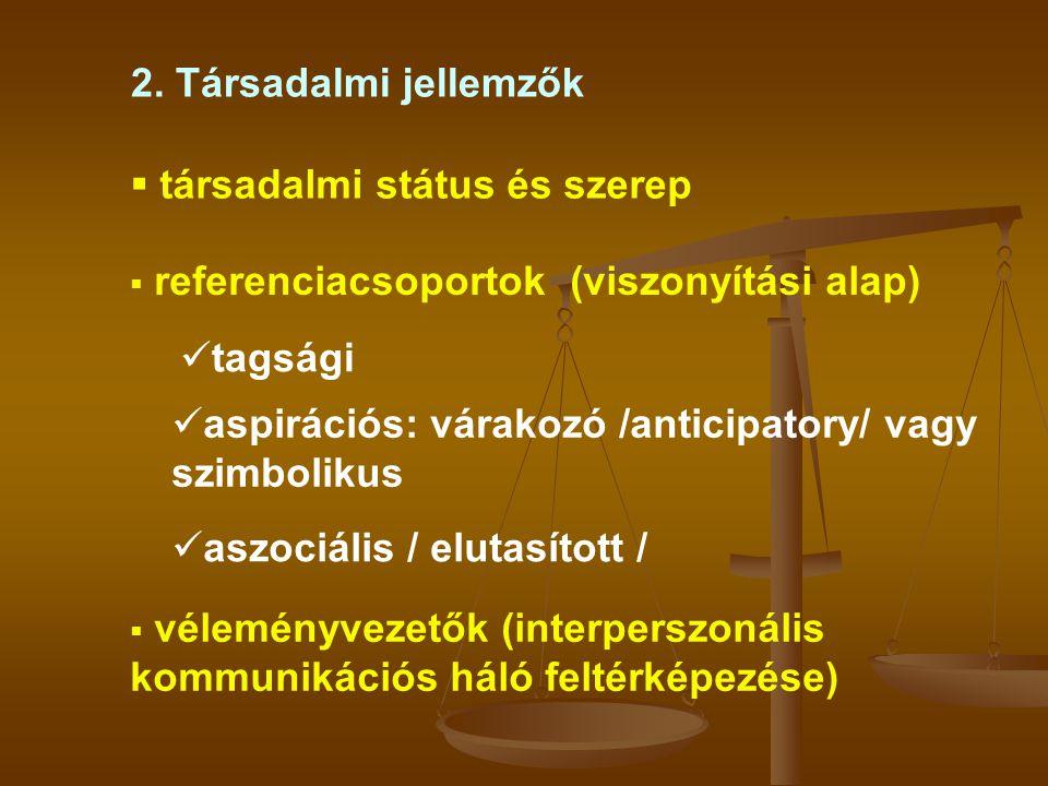 2. Társadalmi jellemzők  referenciacsoportok (viszonyítási alap)  társadalmi státus és szerep  tagsági  aspirációs: várakozó /anticipatory/ vagy s