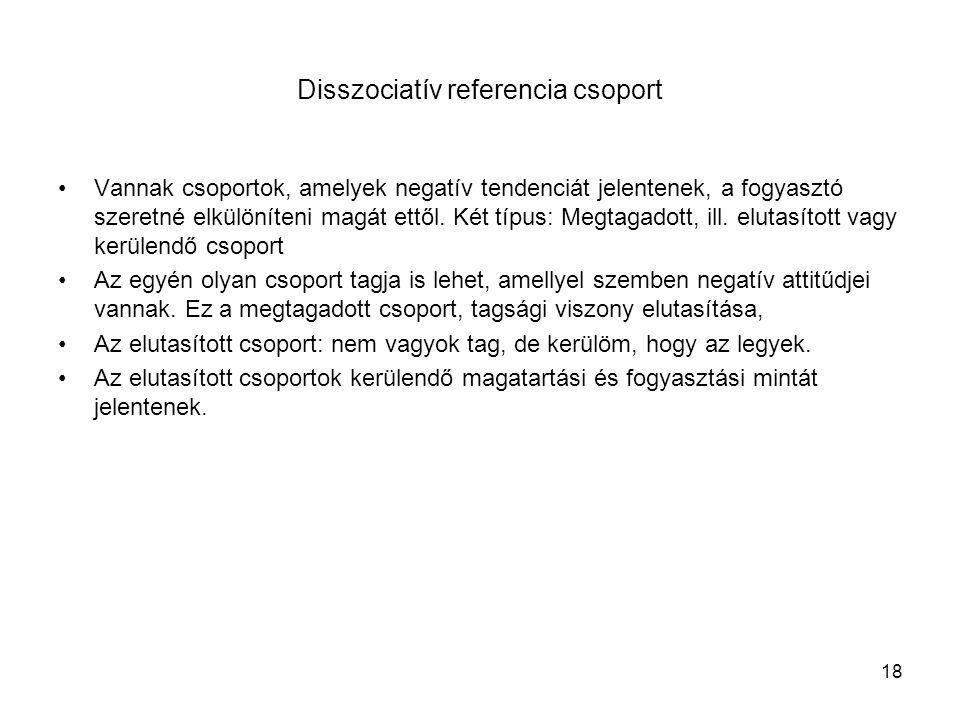 18 Disszociatív referencia csoport •Vannak csoportok, amelyek negatív tendenciát jelentenek, a fogyasztó szeretné elkülöníteni magát ettől.