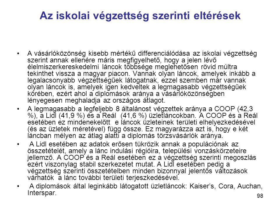 98 Az iskolai végzettség szerinti eltérések •A vásárlóközönség kisebb mértékű differenciálódása az iskolai végzettség szerint annak ellenére máris megfigyelhető, hogy a jelen lévő élelmiszerkereskedelmi láncok többsége meglehetősen rövid múltra tekinthet vissza a magyar piacon.