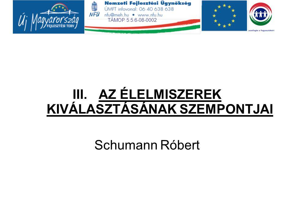 TÁMOP 5.5.6-08-0002 III.AZ ÉLELMISZEREK KIVÁLASZTÁSÁNAK SZEMPONTJAI Schumann Róbert