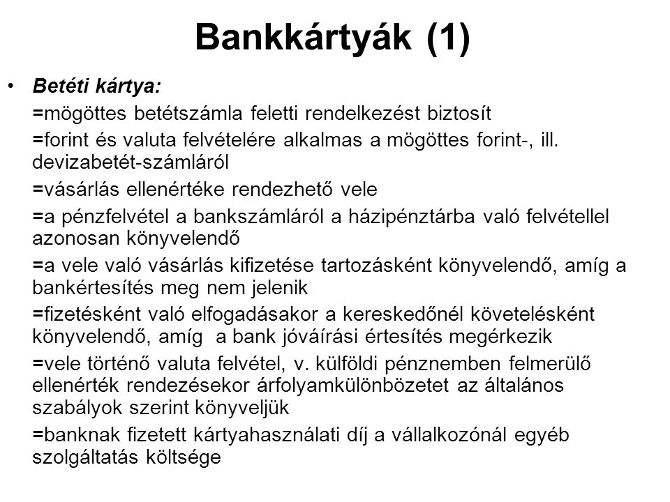 Bankkártyák (1) •Betéti kártya: =mögöttes betétszámla feletti rendelkezést biztosít =forint és valuta felvételére alkalmas a mögöttes forint-, ill. de