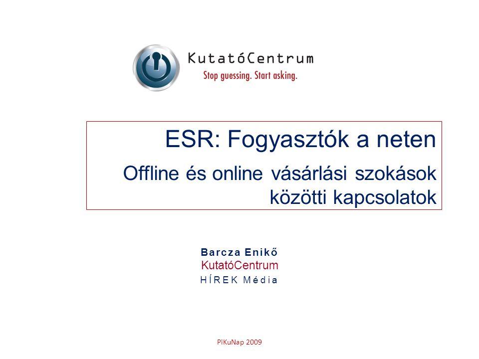 PiKuNap 2009 ESR: Fogyasztók a neten Offline és online vásárlási szokások közötti kapcsolatok Barcza Enikő KutatóCentrum HÍREK Média