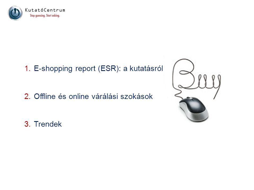 1.E-shopping report (ESR): a kutatásról 2.Offline és online várálási szokások 3.Trendek