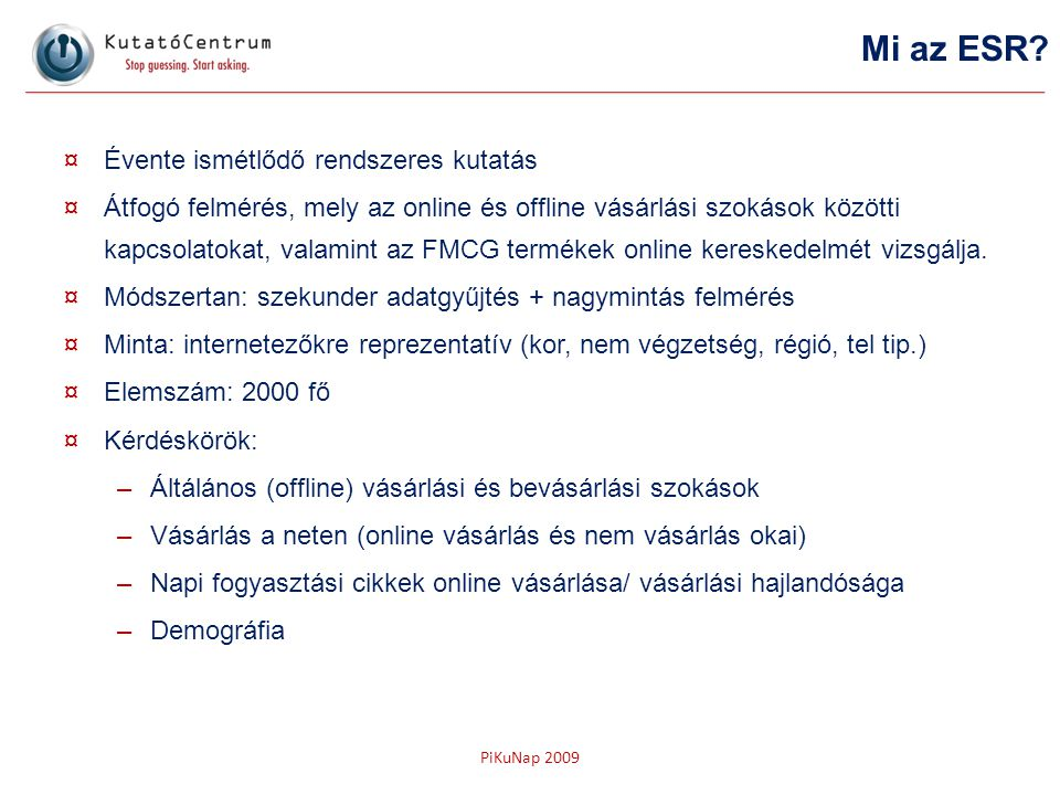 PiKuNap 2009 ¤Évente ismétlődő rendszeres kutatás ¤Átfogó felmérés, mely az online és offline vásárlási szokások közötti kapcsolatokat, valamint az FM