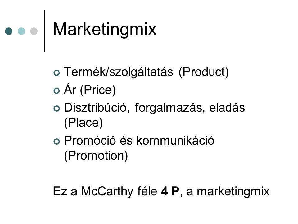 Marketingmix Termék/szolgáltatás (Product) Ár (Price) Disztribúció, forgalmazás, eladás (Place) Promóció és kommunikáció (Promotion) Ez a McCarthy fél
